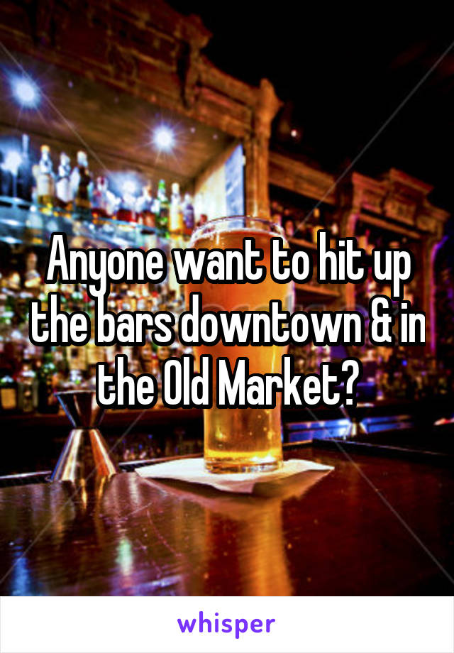 Anyone want to hit up the bars downtown & in the Old Market?