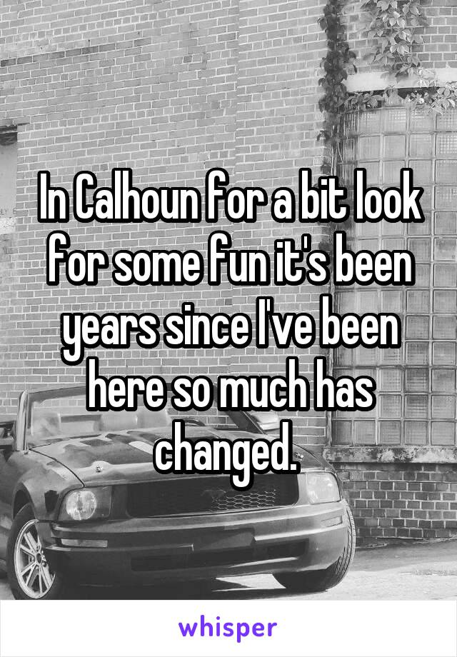 In Calhoun for a bit look for some fun it's been years since I've been here so much has changed.