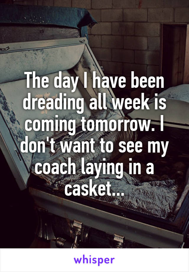 The day I have been dreading all week is coming tomorrow. I don't want to see my coach laying in a casket...