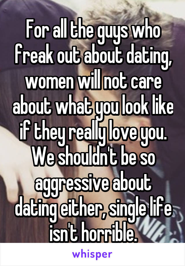 For all the guys who freak out about dating, women will not care about what you look like if they really love you. We shouldn't be so aggressive about dating either, single life isn't horrible.