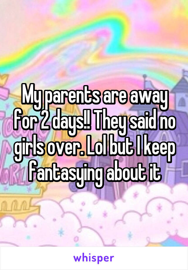 My parents are away for 2 days!! They said no girls over. Lol but I keep fantasying about it