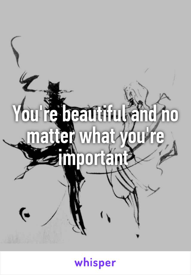 You're beautiful and no matter what you're important