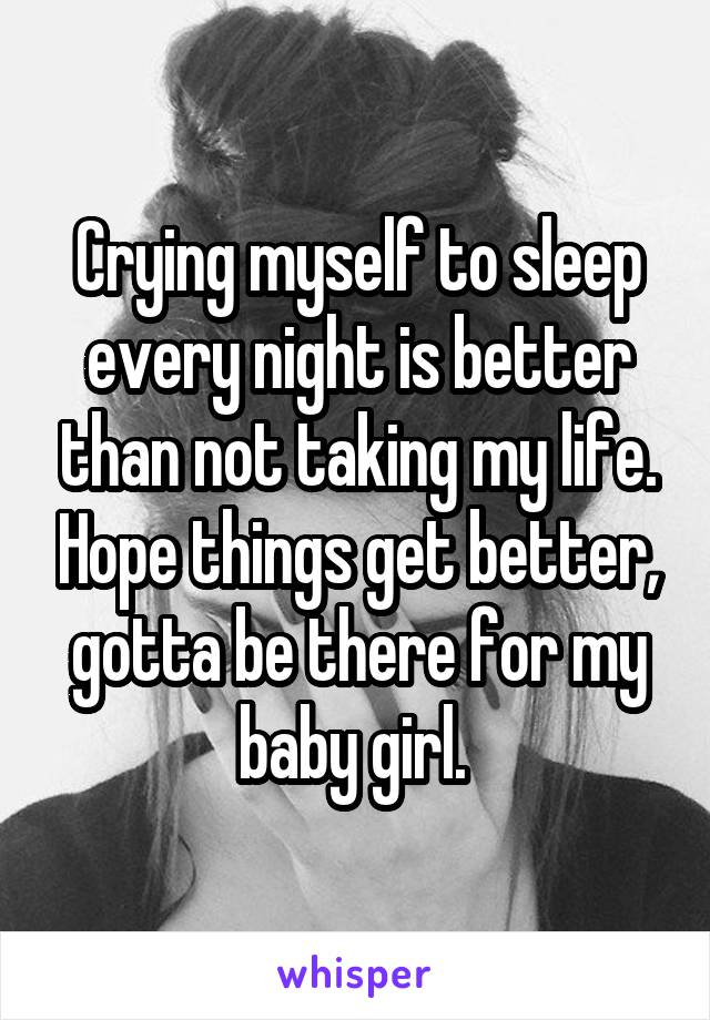 Crying myself to sleep every night is better than not taking my life. Hope things get better, gotta be there for my baby girl.