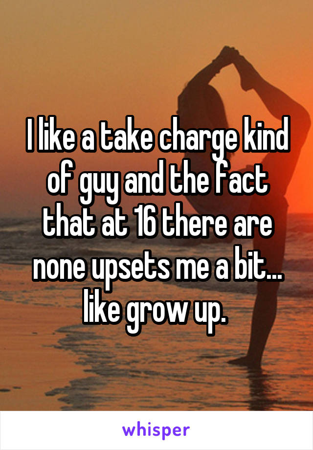 I like a take charge kind of guy and the fact that at 16 there are none upsets me a bit... like grow up.