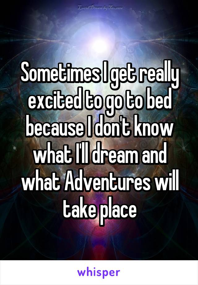 Sometimes I get really excited to go to bed because I don't know what I'll dream and what Adventures will take place
