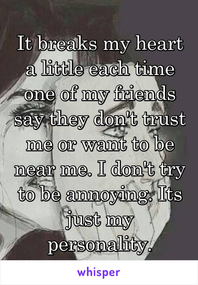 It breaks my heart a little each time one of my friends say they don't trust me or want to be near me. I don't try to be annoying. Its just my personality.