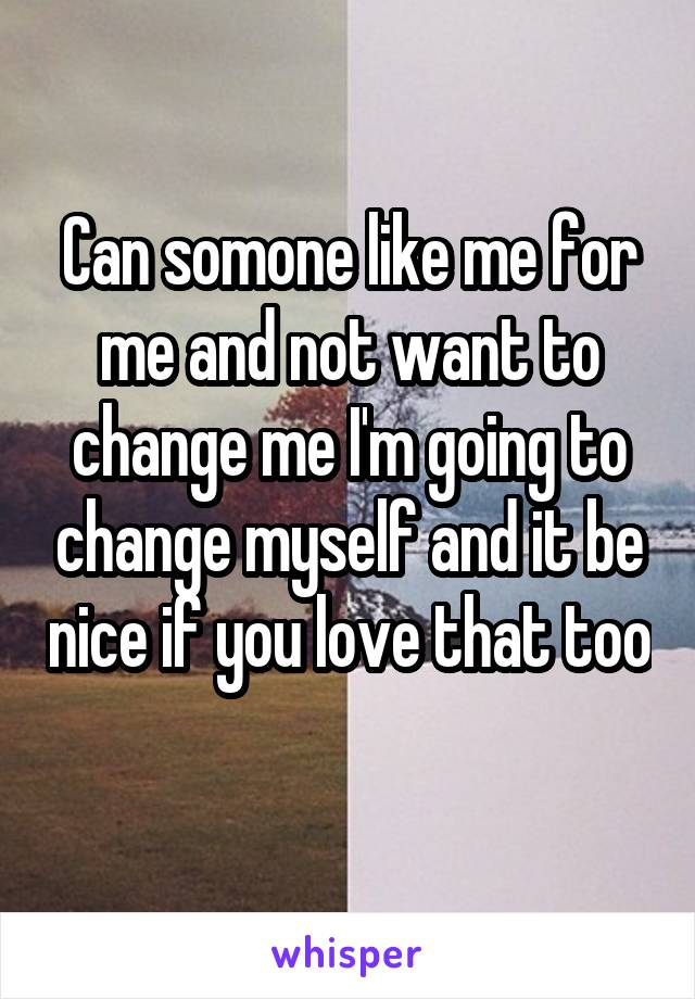 Can somone like me for me and not want to change me I'm going to change myself and it be nice if you love that too