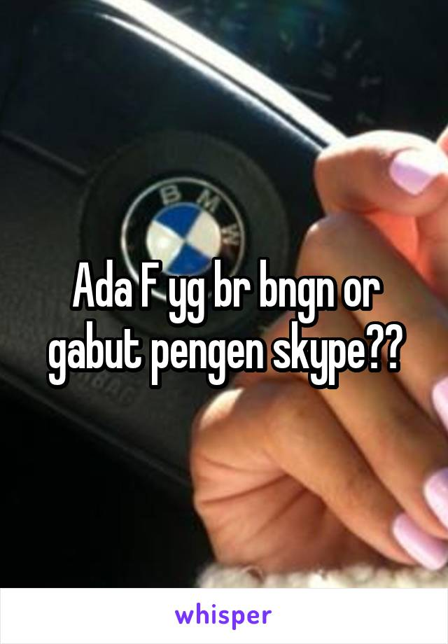 Ada F yg br bngn or gabut pengen skype??