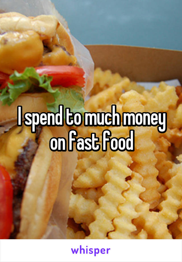 I spend to much money on fast food