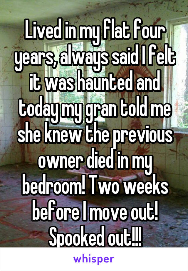 Lived in my flat four years, always said I felt it was haunted and today my gran told me she knew the previous owner died in my bedroom! Two weeks before I move out! Spooked out!!!