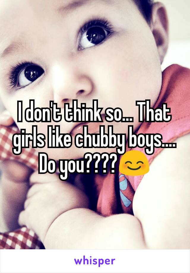 I don't think so... That girls like chubby boys.... Do you????😊