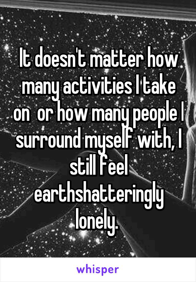 It doesn't matter how many activities I take on  or how many people I surround myself with, I still feel earthshatteringly lonely.