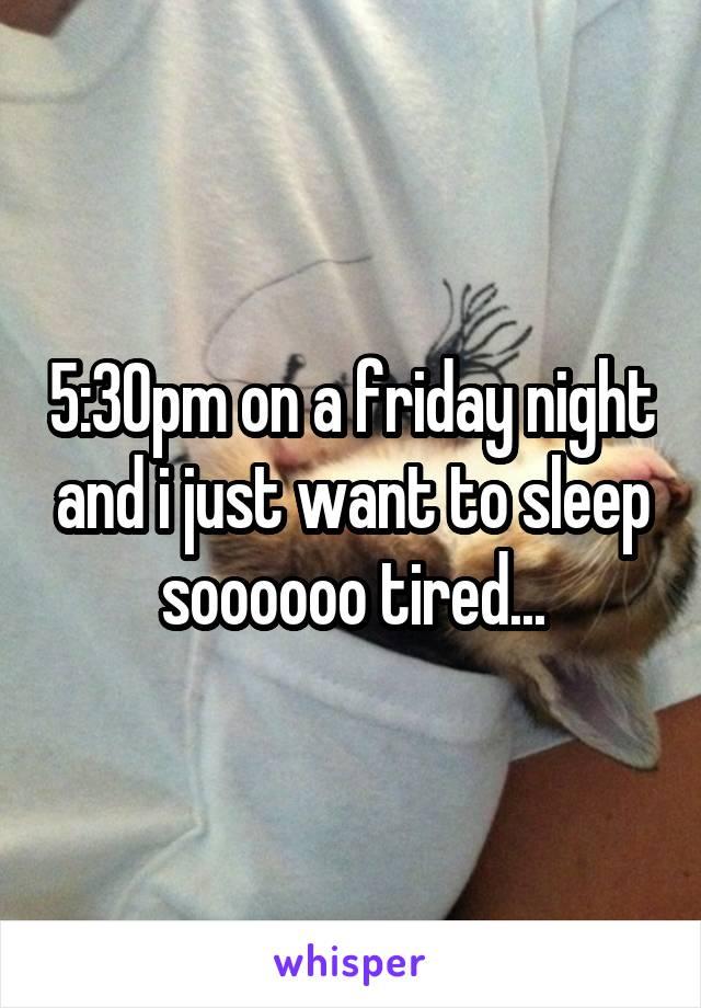 5:30pm on a friday night and i just want to sleep soooooo tired...