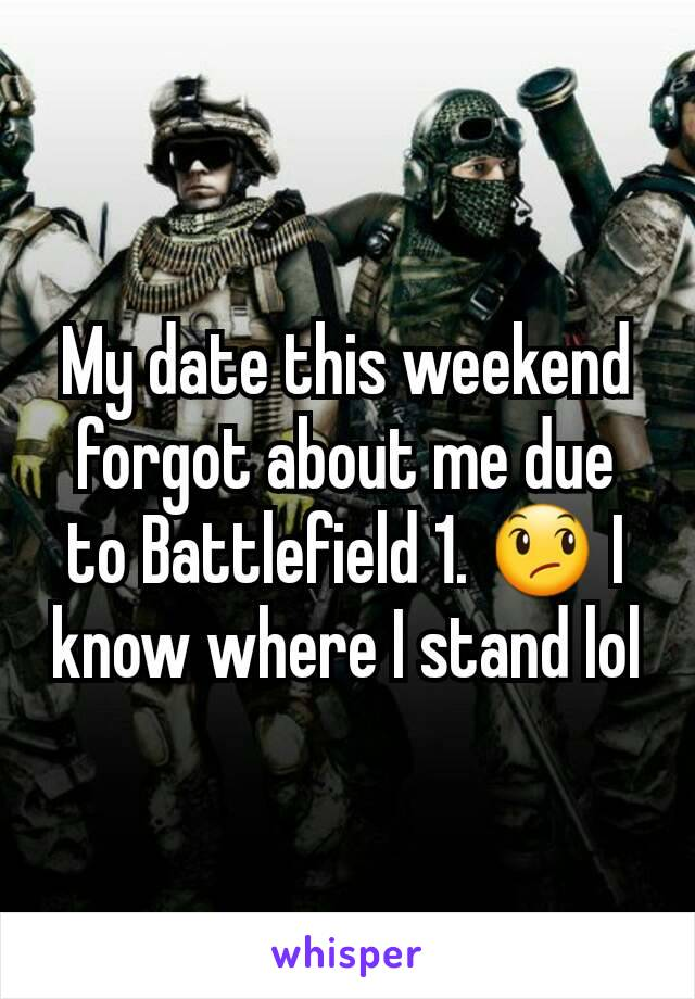 My date this weekend forgot about me due to Battlefield 1. 😞 I know where I stand lol
