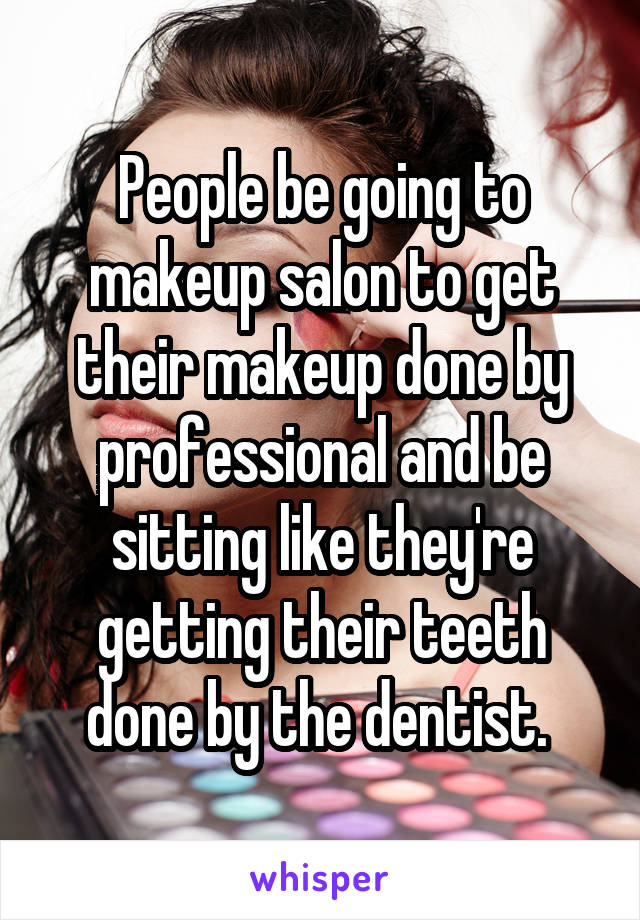 People be going to makeup salon to get their makeup done by professional and be sitting like they're getting their teeth done by the dentist.