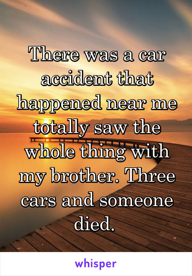 There was a car accident that happened near me totally saw the whole thing with my brother. Three cars and someone died.