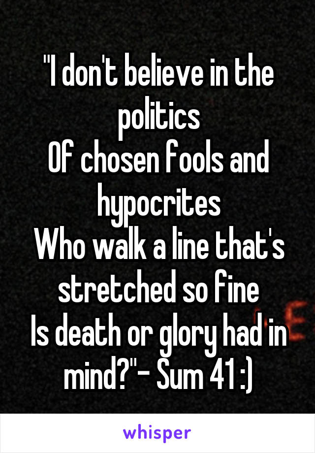 """I don't believe in the politics Of chosen fools and hypocrites Who walk a line that's stretched so fine Is death or glory had in mind?""- Sum 41 :)"