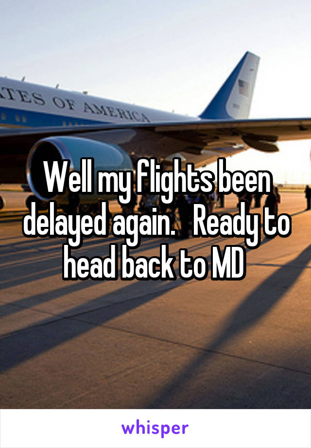 Well my flights been delayed again.   Ready to head back to MD