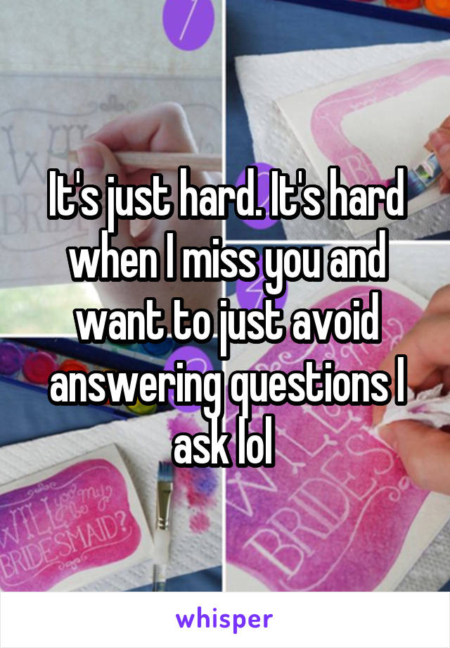 It's just hard. It's hard when I miss you and want to just avoid answering questions I ask lol