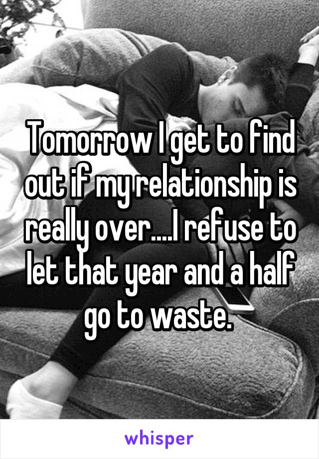 Tomorrow I get to find out if my relationship is really over....I refuse to let that year and a half go to waste.