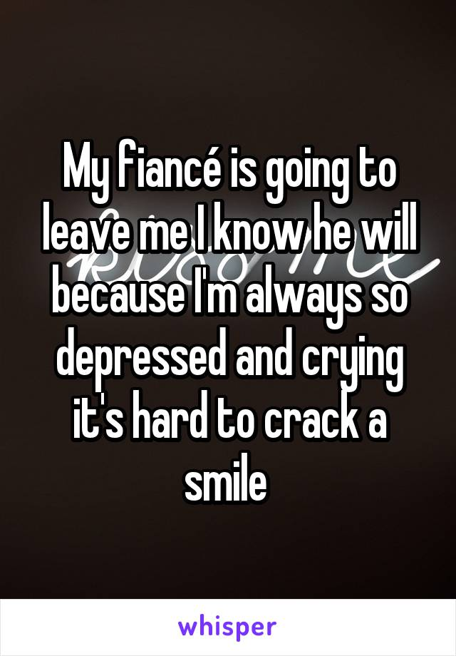 My fiancé is going to leave me I know he will because I'm always so depressed and crying it's hard to crack a smile