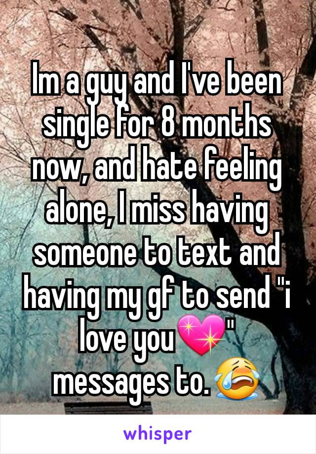 "Im a guy and I've been single for 8 months now, and hate feeling alone, I miss having someone to text and having my gf to send ""i love you💖"" messages to.😭"