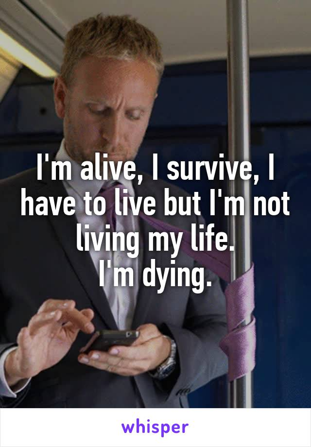 I'm alive, I survive, I have to live but I'm not living my life. I'm dying.