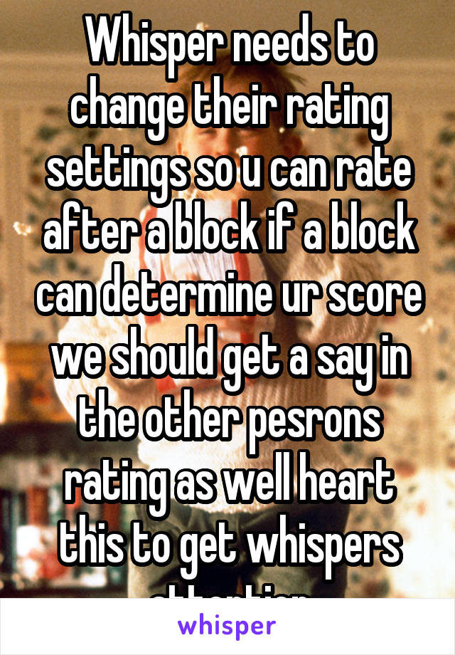Whisper needs to change their rating settings so u can rate after a block if a block can determine ur score we should get a say in the other pesrons rating as well heart this to get whispers attention