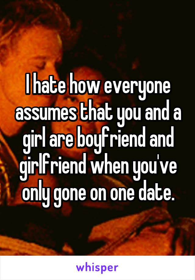I hate how everyone assumes that you and a girl are boyfriend and girlfriend when you've only gone on one date.