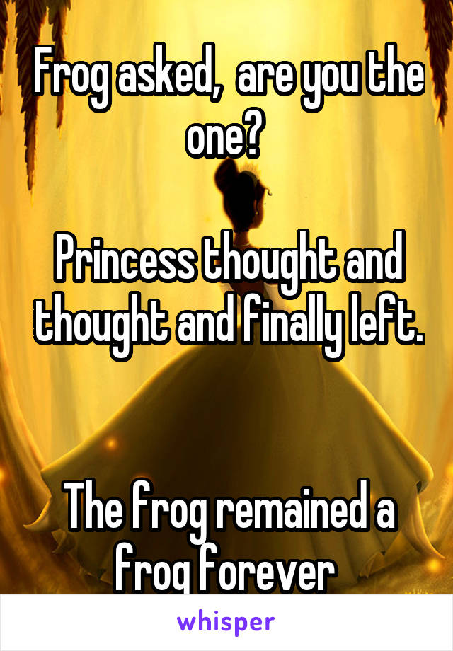 Frog asked,  are you the one?   Princess thought and thought and finally left.   The frog remained a frog forever