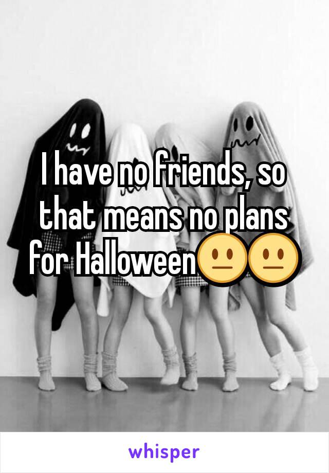 I have no friends, so that means no plans for Halloween😐😐