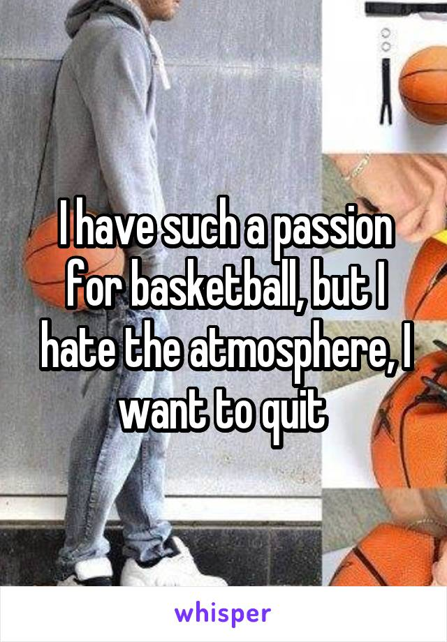 I have such a passion for basketball, but I hate the atmosphere, I want to quit