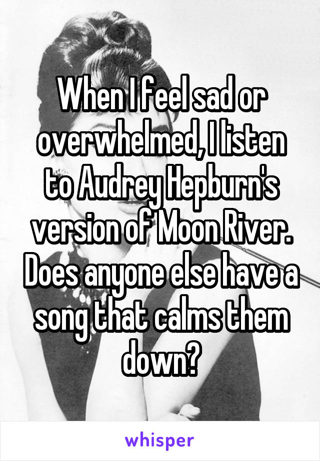 When I feel sad or overwhelmed, I listen to Audrey Hepburn's version of Moon River. Does anyone else have a song that calms them down?