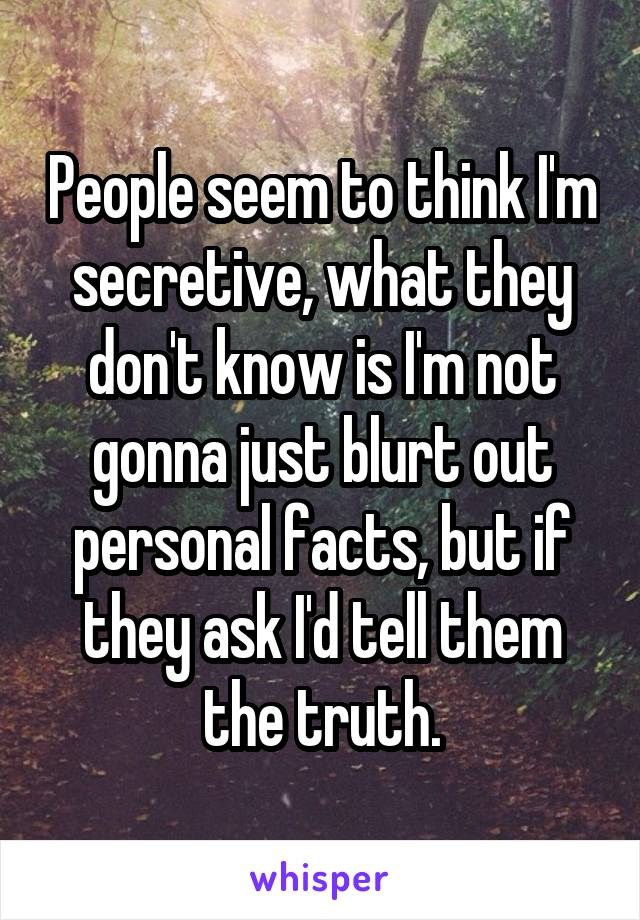 People seem to think I'm secretive, what they don't know is I'm not gonna just blurt out personal facts, but if they ask I'd tell them the truth.