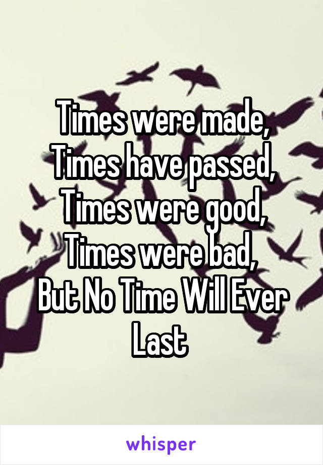 Times were made, Times have passed, Times were good, Times were bad,  But No Time Will Ever Last