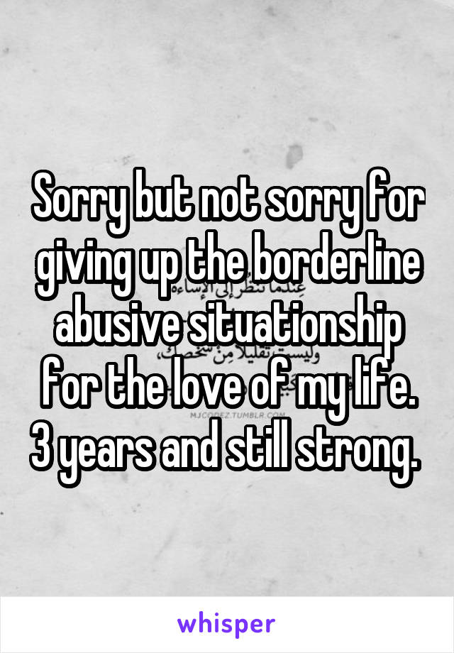 Sorry but not sorry for giving up the borderline abusive situationship for the love of my life. 3 years and still strong.