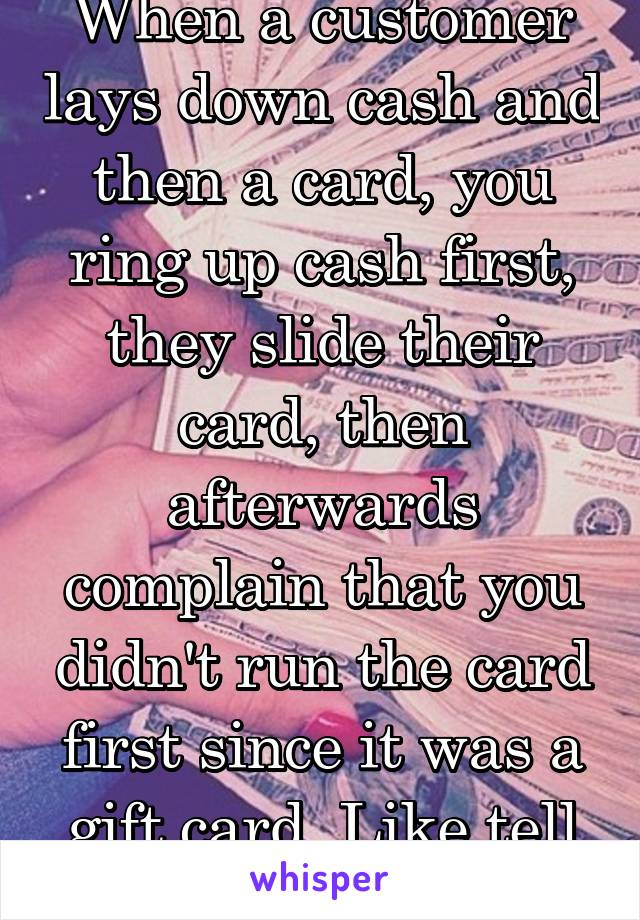 When a customer lays down cash and then a card, you ring up cash first, they slide their card, then afterwards complain that you didn't run the card first since it was a gift card. Like tell me first.