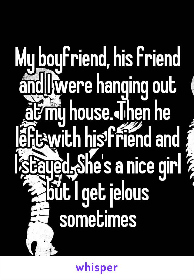 My boyfriend, his friend and I were hanging out at my house. Then he left with his friend and I stayed. She's a nice girl but I get jelous sometimes
