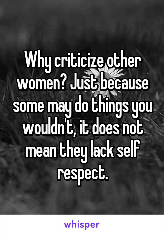 Why criticize other women? Just because some may do things you wouldn't, it does not mean they lack self respect.