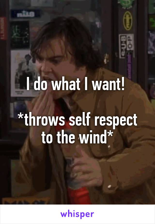 I do what I want!   *throws self respect to the wind*