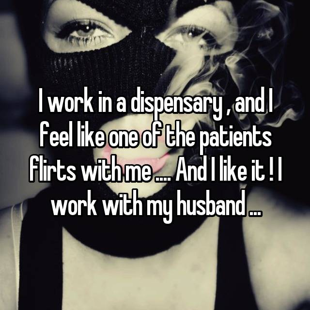 I work in a dispensary , and I feel like one of the patients flirts with me .... And I like it ! I work with my husband ...