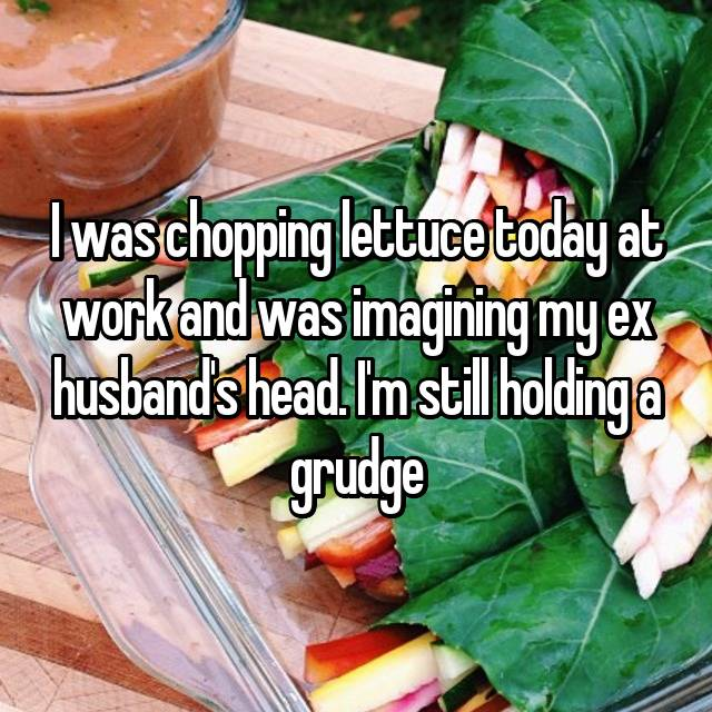 I was chopping lettuce today at work and was imagining my ex husband's head. I'm still holding a grudge 😂😂