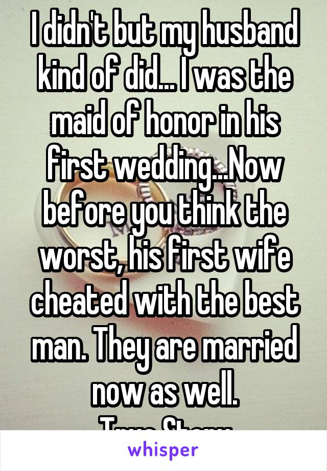I didn't but my husband kind of did... I was the maid of honor in his first wedding...Now before you think the worst, his first wife cheated with the best man. They are married now as well. True Story