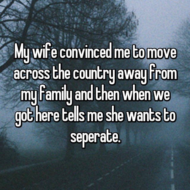 My wife convinced me to move across the country away from my family and then when we got here tells me she wants to seperate.