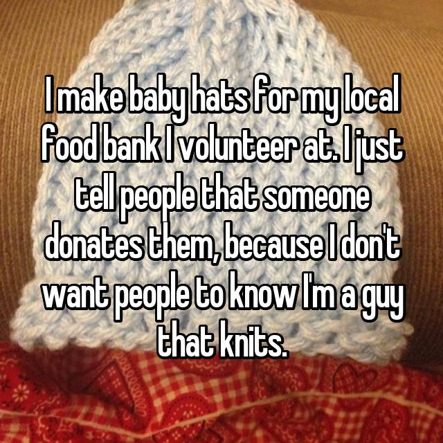 I make baby hats for my local food bank I volunteer at. I just tell people that someone donates them, because I don't want people to know I'm a guy that knits.