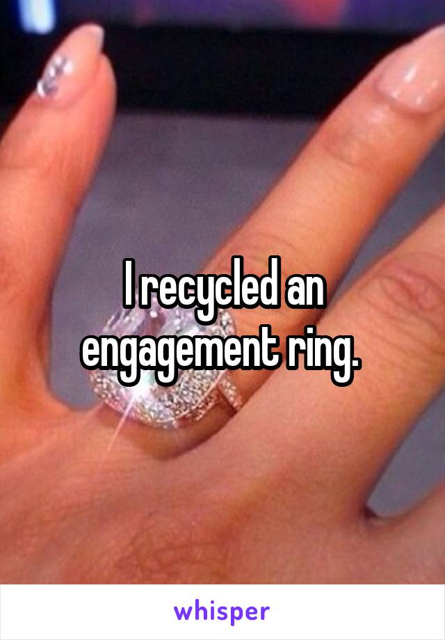 I recycled an engagement ring.