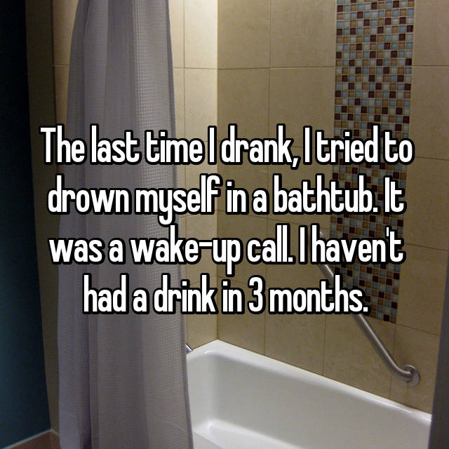 The last time I drank, I tried to drown myself in a bathtub. It was a wake-up call. I haven't had a drink in 3 months.