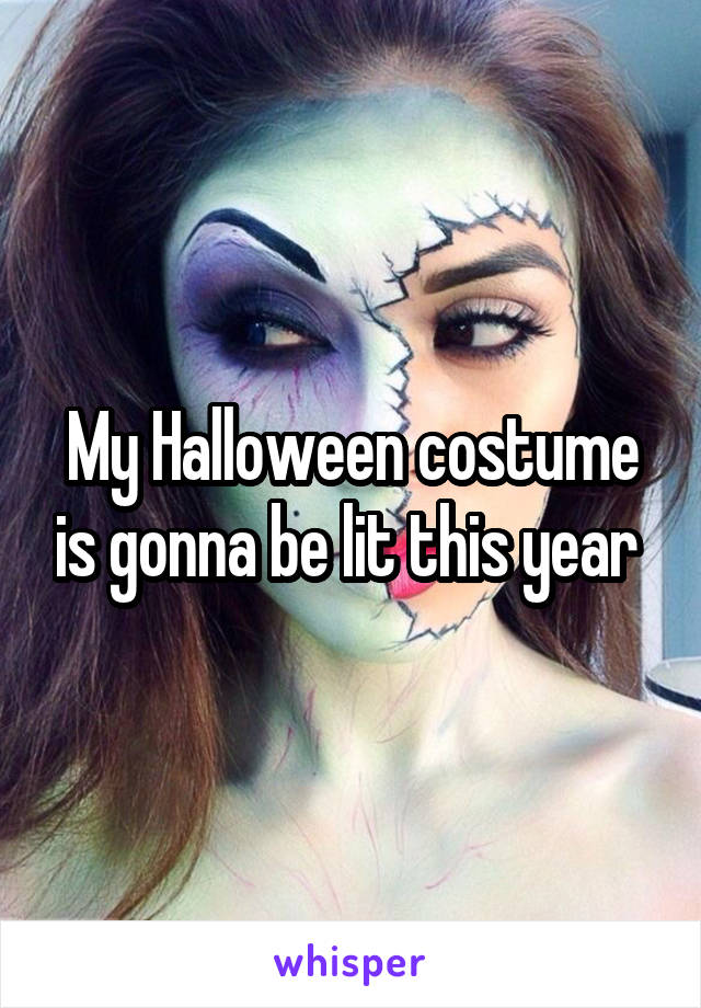 My Halloween costume is gonna be lit this year