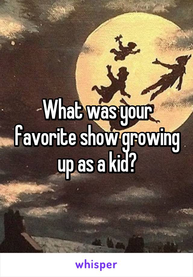 What was your favorite show growing up as a kid?