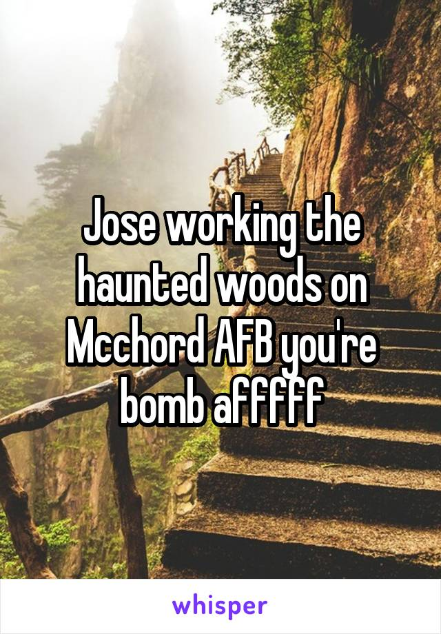 Jose working the haunted woods on Mcchord AFB you're bomb afffff